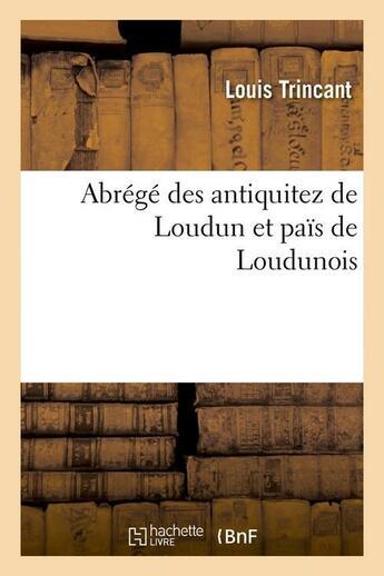 Couverture du livre « Abrege Des Antiquitez De Loudun Et Pais De Loudunois » de Trincant L aux éditions Hachette Bnf
