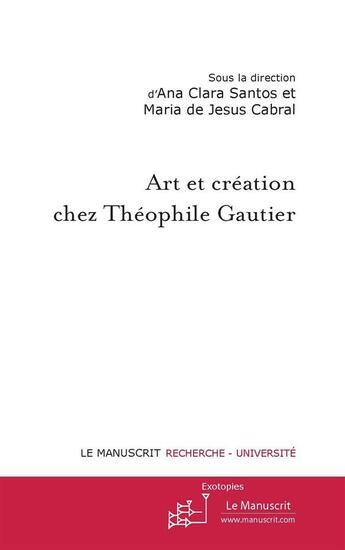 Couverture du livre « Art et création chez Théophile Gaultier » de Ana Clara Santos et Maria De Jesus Cabral aux éditions Editions Le Manuscrit