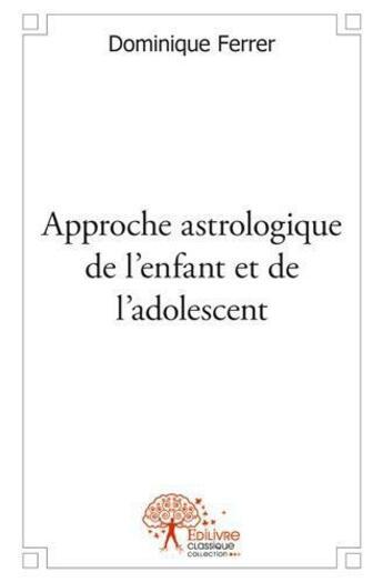 Couverture du livre « Approche astrologique de l'enfant et de l'adolescent » de Dominique Ferrer aux éditions Edilivre-aparis