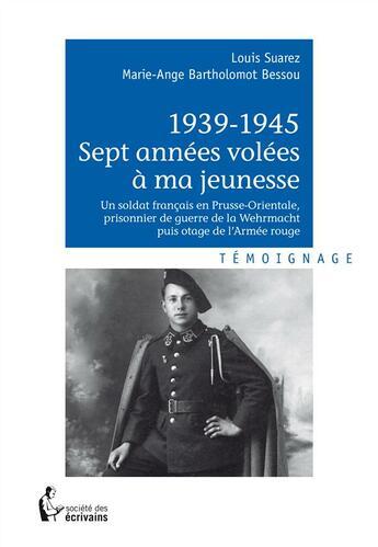 Couverture du livre « 1939-1945 sept années volées à ma jeunesse » de Marie-Ange Bartholomot Bessou et Louis Suarez aux éditions Societe Des Ecrivains