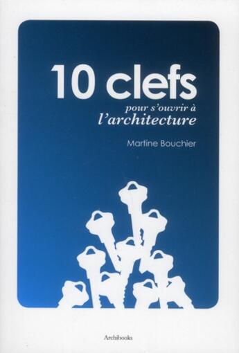 Couverture du livre « 10 clefs pour s'ouvrir à l'architecture » de Martin Bouchier aux éditions Archibooks
