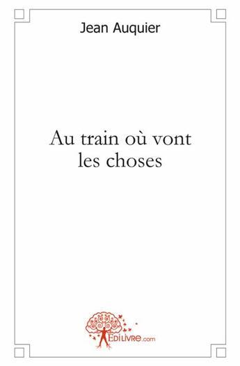 Couverture du livre « Au train où vont les choses » de Jean Auquier aux éditions Edilivre-aparis