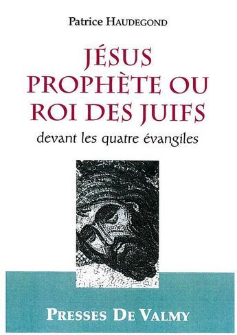 Couverture du livre « Jésus prophète ou roi des juifs ; devant les quatre évangiles » de Patrice Haudegond aux éditions Presses De Valmy