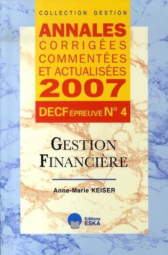 Couverture du livre « Annales corrigées, commentées et actualisées 2007 ; decf épreuve n.4 ; gestion financière » de Anne-Marie Keiser aux éditions Eska