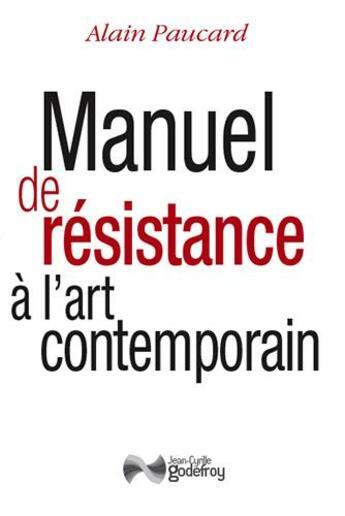 Couverture du livre « Manuel de résistance à l'art contemporain » de Alain Paucard aux éditions Jean-cyrille Godefroy