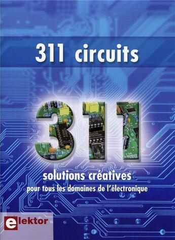 Couverture du livre « 311 circuits ; 311 solutions créatives pour tous les domaines de l'électronique ; des idées, trucs et astuces d'Elektor » de Elektor aux éditions Publitronic Elektor