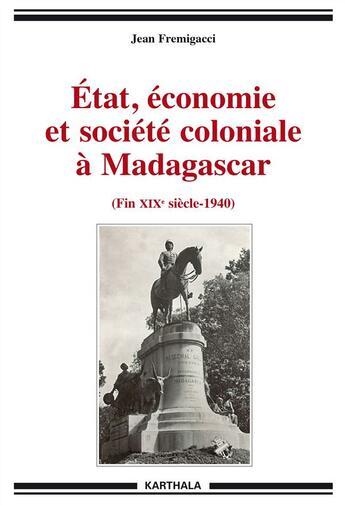 Couverture du livre « Etat, économie et société coloniale à Madagascar (fin XIXe siècle-1940) » de Jean Fremigacci aux éditions Karthala