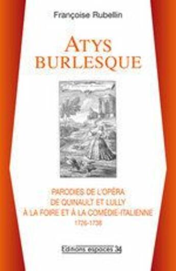 Couverture du livre « Atys Burlesque, Parodies De L Opera De Quinault Et Lully A La Foire Et A La Comedie-Italienne 1726-1 » de Francoise Rubellin aux éditions Espaces 34