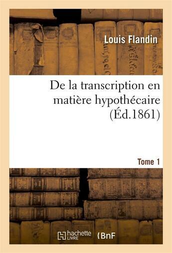 Couverture du livre « De la transcription en matiere hypothecaire tome 1 » de Flandin aux éditions Hachette Bnf
