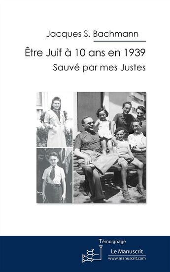 Couverture du livre « Être juif à 10 ans en 1939 ; sauvé par mes Justes » de Jacques S. Bachmann aux éditions Editions Le Manuscrit