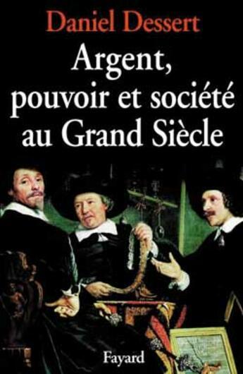 Couverture du livre « Argent, pouvoir et société au grand siècle » de Daniel Dessert aux éditions Fayard