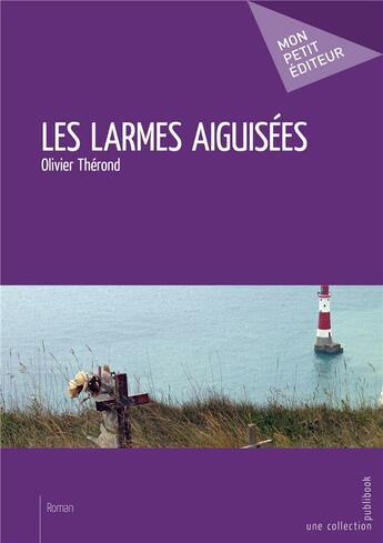 Couverture du livre « Les larmes aiguisées » de Olivier Therond aux éditions Mon Petit Editeur