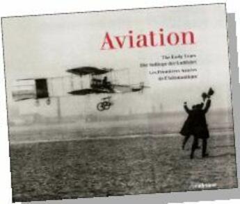 Couverture du livre « Aviation ; the early years ; die anfänge der luftfahrt ; les débuts de l'aéronautique » de Collectif aux éditions Ullmann