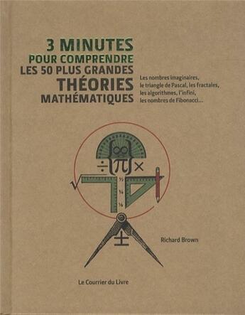 Couverture du livre « 3 MINUTES POUR COMPRENDRE ; 3 minutes pour comprendre les 50 plus grandes théories mathématiques » de Richard Brown aux éditions Courrier Du Livre