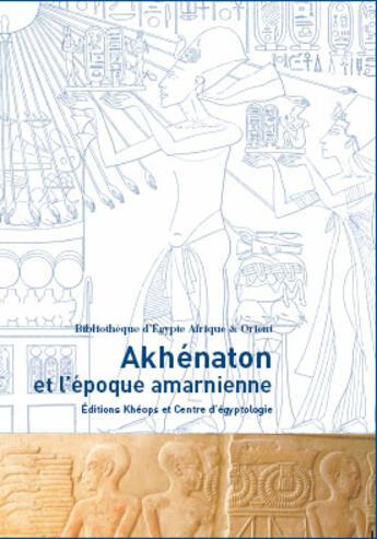 Couverture du livre « Akhenaton Et L'Epoque Amarnienne » de Collectif aux éditions Kheops