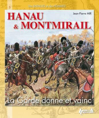 Couverture du livre « Hanau & Montmirail ; la garde donne et vainc » de Jean-Pierre Mir aux éditions Histoire Et Collections