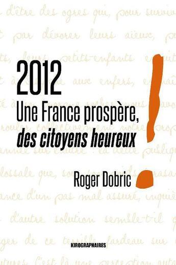 Couverture du livre « 2012 ; une France prospère, des citoyens heureux ! » de Roger Dobric aux éditions Kirographaires