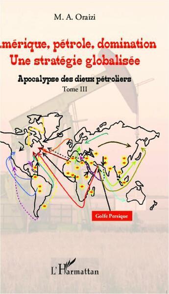 Couverture du livre « Amérique, pétrole, domination ; une stratégie globalisée t.3 ; apocalypse des dieux pétroliers » de M. A Oraizi aux éditions Harmattan