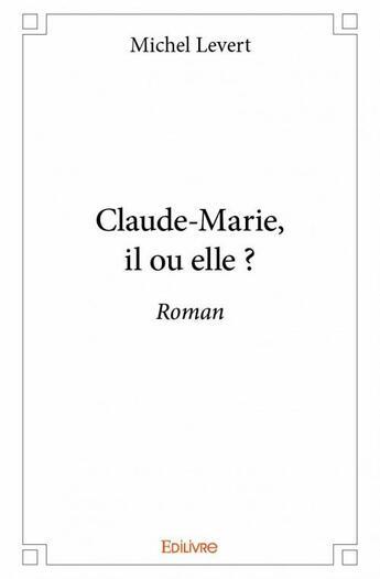Couverture du livre « Claude-Marie, il ou elle ? » de Michel Levert aux éditions Edilivre-aparis