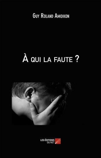 Couverture du livre « À qui la faute ? » de Guy Roland Amoikon aux éditions Editions Du Net