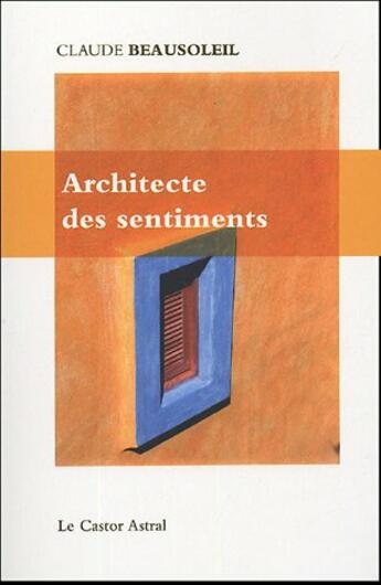 Couverture du livre « L'architecte des sentiments » de Claude Beausoleil aux éditions Castor Astral
