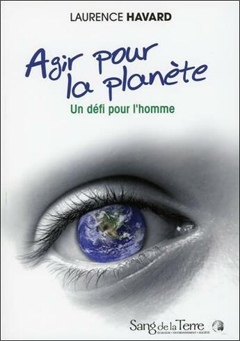Couverture du livre « Agir pour la planète ; un défi pour l'homme » de Laurence Havard aux éditions Sang De La Terre