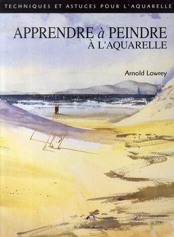 Couverture du livre « Apprendre à peindre à l'aquarelle » de Arnold Lowrey aux éditions De Saxe