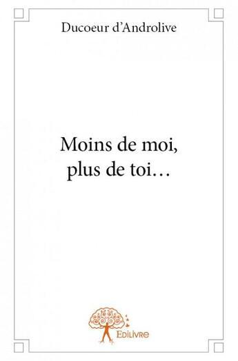 Couverture du livre « Moins de moi, plus de toi... » de Ducoeur D'Androlive aux éditions Edilivre-aparis
