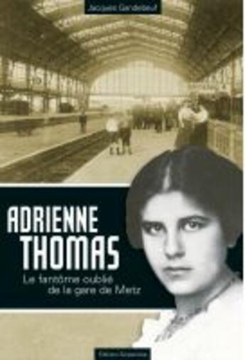 Couverture du livre « Adrienne Thomas ; le fantôme oublié de la gare de Metz » de Jacques Gandebeuf aux éditions Serpenoise