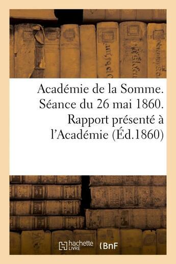 Couverture du livre « Academie de la somme. seance du 26 mai 1860. rapport presente a l'academie par le directeur » de  aux éditions Hachette Bnf