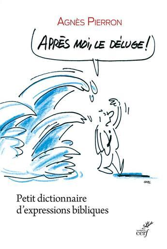 Couverture du livre « Après moi, le déluge ; petit dictionnaire d'expressions bibliques » de Agnes Pierron aux éditions Cerf