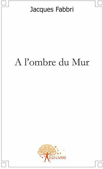 Couverture du livre « À l'ombre du mur » de Jacques Fabbri aux éditions Edilivre-aparis