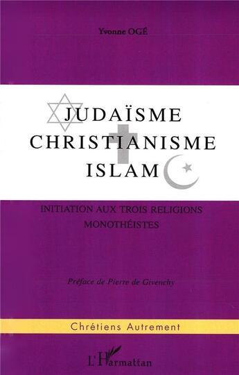 Couverture du livre « Judaisme ; christianisme ; islam ; initiation aux trois religions monotheistes » de Yvonne Oge aux éditions L'harmattan