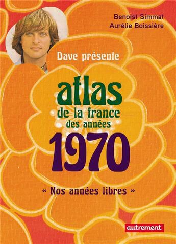 Couverture du livre « Atlas de la France des années 1970 ; nos nnées libres » de Benoist Simmat et Aurelie Boissiere aux éditions Autrement