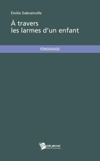 Couverture du livre « À travers les larmes d'un enfant » de Emilie Dabrainville aux éditions Publibook