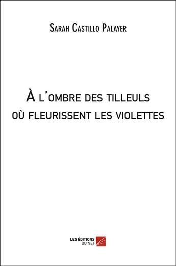 Couverture du livre « À l'ombre des tilleuls où fleurissent les violettes » de Sarah Castillo Palayer aux éditions Editions Du Net