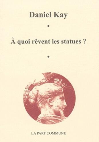 Couverture du livre « À quoi rêvent les statues ? » de Daniel Kay aux éditions Part Commune