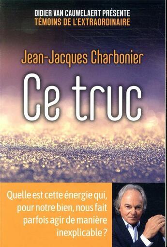 Couverture du livre « Ce truc ; quelle est cette énergie qui, pour notre bien, nous fait parfois agir de manière inexplicable ? » de Pierre Lunel et Jean-Jacques Charbonier aux éditions First