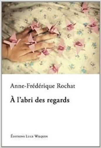 Couverture du livre « À l'abri des regards » de Anne-Frederique Rochat aux éditions Luce Wilquin