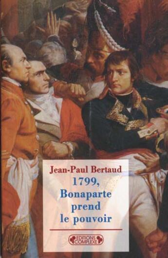 Couverture du livre « 1799, Bonaparte Prend Le Pouvoir » de Jean-Paul Berthaud aux éditions Complexe
