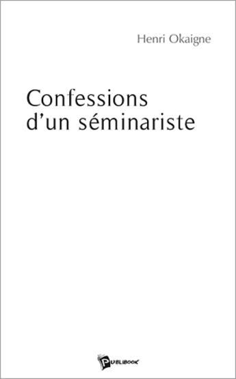 Couverture du livre « Confessions d'un séminariste » de Henri Okaigne aux éditions Publibook
