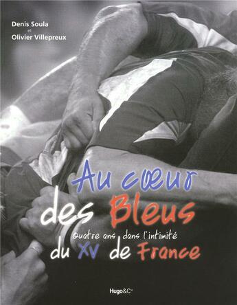 Couverture du livre « Au coeur des bleus ; 4 ans avec l'intimité du XV de France » de Olivier Villepreux et Denis Soula aux éditions Hugo