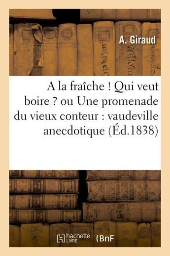 Couverture du livre « A la fraiche ! qui veut boire ? ou une promenade du vieux conteur : vaudeville anecdotique » de Giraud A. aux éditions Hachette Bnf