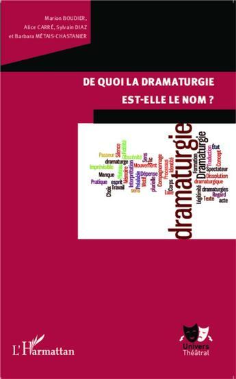 Couverture du livre « De quoi la dramaturgie est elle le nom ? » de Marion Boudier et Alice Carre et Sylvain Diaz et Barbara Metais-Chastanier aux éditions L'harmattan