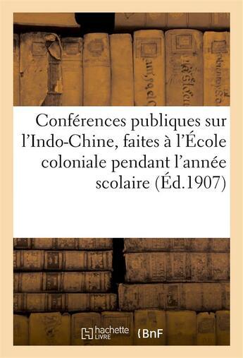 Couverture du livre « Conferences publiques sur l'indo-chine, faites a l'ecole coloniale pendant l'annee scolaire - 1907-1 » de  aux éditions Hachette Bnf