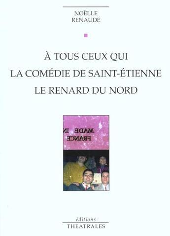 Couverture du livre « A Tous Ceux Qui La Comedie De Saint Etienne Le Renard Du Nord » de Noelle Renaude aux éditions Theatrales