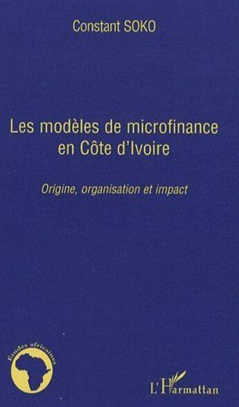 Couverture du livre « Modèles de microfinance en Côte d'Ivoire ; origine, organisation et impact » de Constant Soko aux éditions L'harmattan
