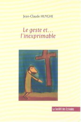 Couverture du livre « Le Geste Et . . . L'Inexprimable » de Jean-Claude Huyghe aux éditions Societe Des Ecrivains