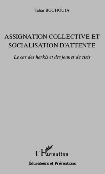 Couverture du livre « Assignation collective et socialisation d'attente ; le cas des harkis et des jeunes de cités » de Tahar Bouhouia aux éditions L'harmattan