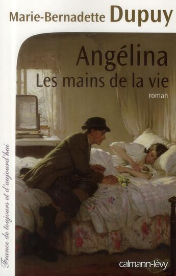 Couverture du livre « Angélina t.1 ; les mains de la vie » de Marie-Bernadette Dupuy aux éditions Calmann-levy